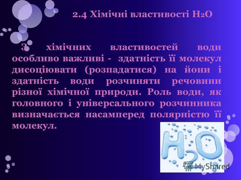2.4 Хімічні властивості H 2 O З хімічних властивостей води особливо важливі - здатність її молекул дисоціювати (розпадатися) на йони і здатність води розчиняти речовини різної хімічної природи. Роль води, як головного і універсального розчинника визн