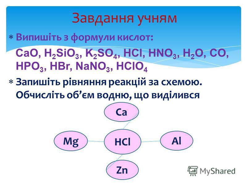 Випишіть з формули кислот: CaO, H 2 SiO 3, K 2 SO 4, HCl, HNO 3, H 2 O, CO, HPO 3, HBr, NaNO 3, HClO 4 Запишіть рівняння реакцій за схемою. Обчисліть обєм водню, що виділився Завдання учням HCl Ca Zn Al Mg