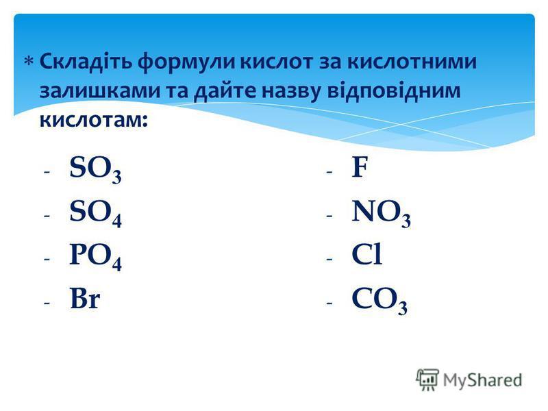 Складіть формули кислот за кислотними залишками та дайте назву відповідним кислотам: - F - NO 3 - Cl - CO 3 - SO 3 - SO 4 - PO 4 - Br