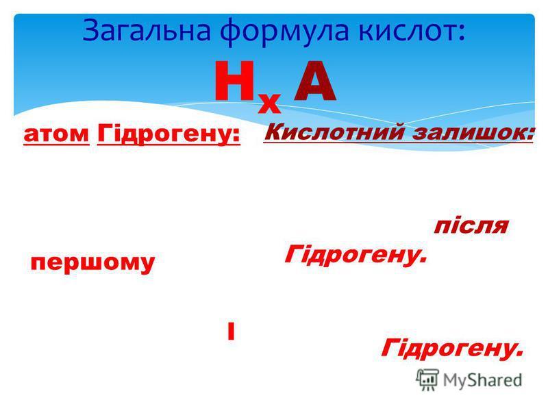 атом Гідрогену: В формулі завжди на першому місці Валентність – І Загальна формула кислот: Н x A Кислотний залишок: Атом, або група атомів, що стоять в формулі після Гідрогену. Валентність дорівнює числу атомів Гідрогену.