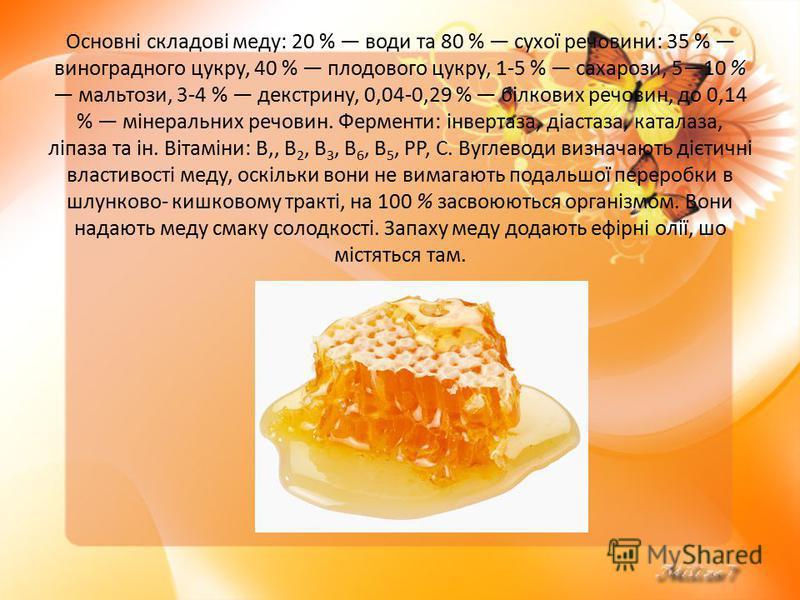 Основні складові меду: 20 % води та 80 % сухої речовини: 35 % виноградного цукру, 40 % плодового цукру, 1-5 % сахарози, 510 % мальтози, 3-4 % декстрину, 0,04-0,29 % білкових речовин, до 0,14 % мінеральних речовин. Ферменти: інвертаза, діастаза, ка