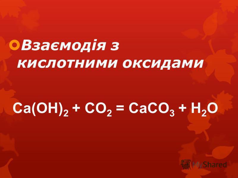 Взаємодія з кислотними оксидами Ca(OH) 2 + CO 2 = CaCO 3 + H 2 O
