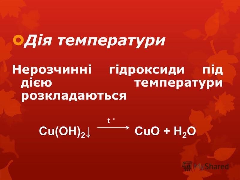 Дія температури Нерозчинні гідроксиди під дією температури розкладаються Cu(OH) 2 CuO + H 2 O t ˚