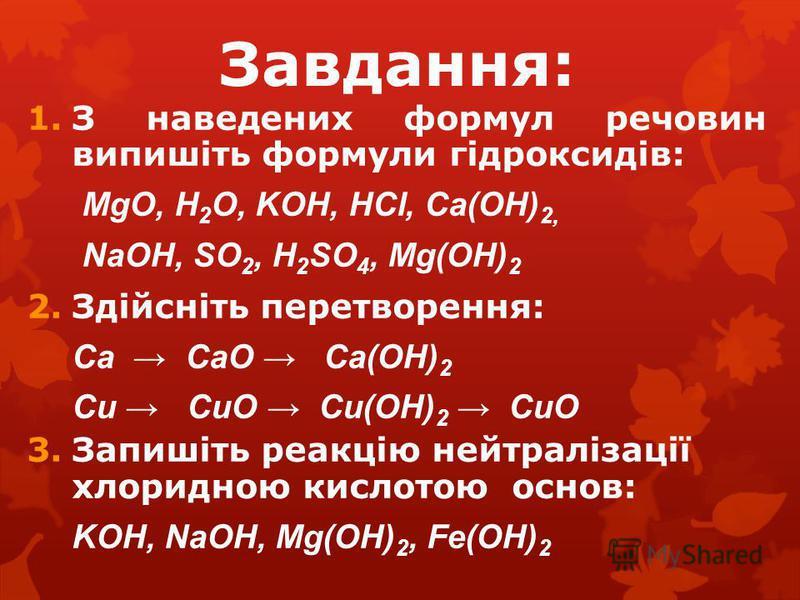 Завдання: 1.З наведених формул речовин випишіть формули гідроксидів: MgO, H 2 O, KOH, HCl, Ca(OH) 2, NaOH, SO 2, H 2 SO 4, Mg(OH) 2 2.Здійсніть перетворення: Ca CaO Ca(OH) 2 Cu CuO Cu(OH) 2 CuO 3.Запишіть реакцію нейтралізації хлоридною кислотою осно