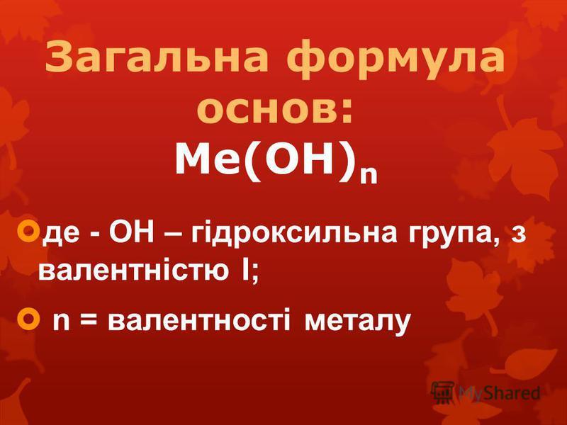 Загальна формула основ: Ме(ОН) n де - ОН – гідроксильна група, з валентністю І; n = валентності металу