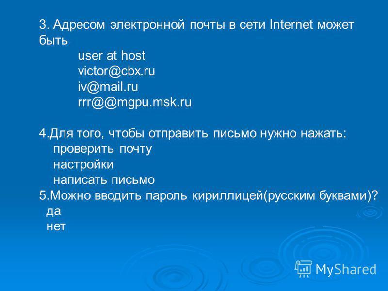 3. Адресом электронной почты в сети Internet может быть user at host victor@cbx.ru iv@mail.ru rrr@@mgpu.msk.ru 4. Для того, чтобы отправить письмо нужно нажать: проверить почту настройки написать письмо 5. Можно вводить пароль кириллицей(русским букв