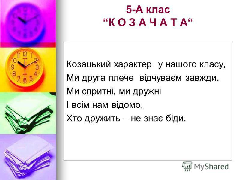 5-А клас К О З А Ч А Т А Козацький характер у нашого класу, Ми друга плече відчуваєм завжди. Ми спритні, ми дружні І всім нам відомо, Хто дружить – не знає біди.
