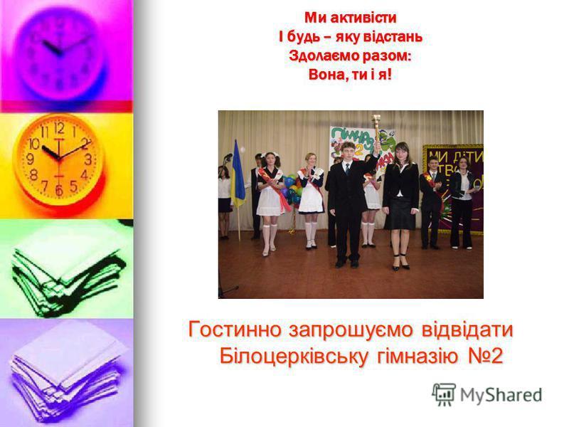 Ми активісти І будь – яку відстань Здолаємо разом: Вона, ти і я! Гостинно запрошуємо відвідати Білоцерківську гімназію 2