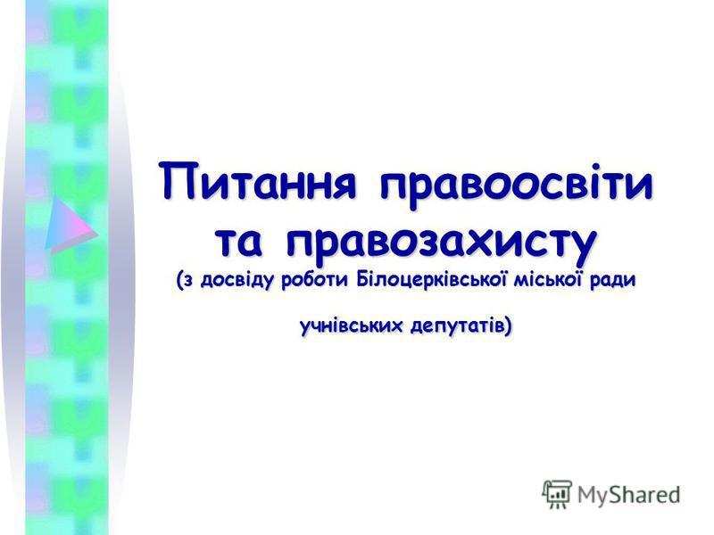 Питання правоосвіти та правозахисту (з досвіду роботи Білоцерківської міської ради учнівських депутатів)