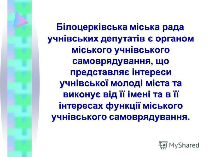 Білоцерківська міська рада учнівських депутатів є органом міського учнівського самоврядування, що представляє інтереси учнівської молоді міста та виконує від її імені та в її інтересах функції міського учнівського самоврядування.