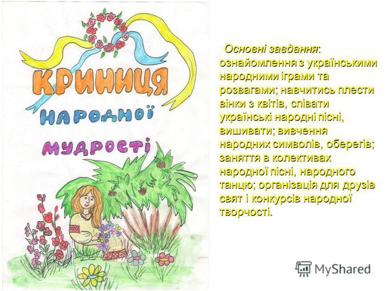 Основні завдання: ознайомлення з українськими народними іграми та розвагами; навчитись плести вінки з квітів, співати українські народні пісні, вишивати; вивчення народних символів, оберегів; заняття в колективах народної пісні, народного танцю; орга
