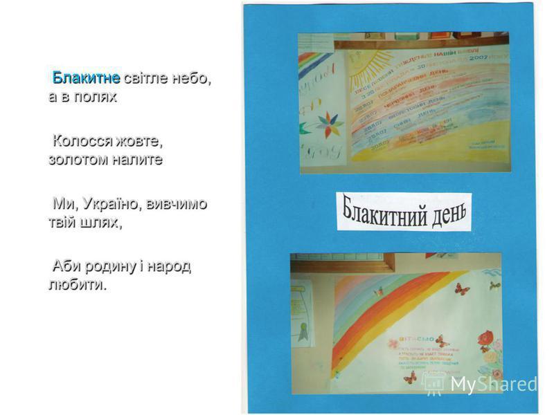Блакитне світле небо, а в полях Блакитне світле небо, а в полях Колосся жовте, золотом налите Колосся жовте, золотом налите Ми, Україно, вивчимо твій шлях, Ми, Україно, вивчимо твій шлях, Аби родину і народ любити. Аби родину і народ любити.