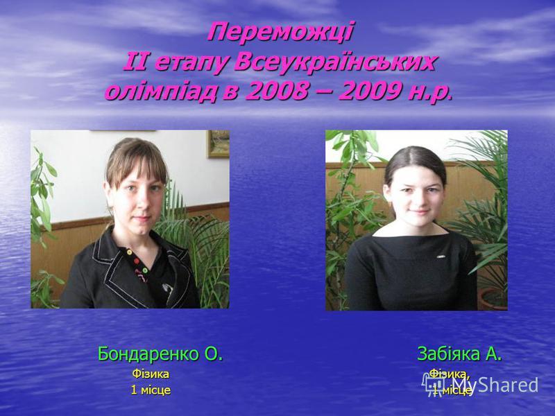 Переможці ІІ етапу Всеукраїнських олімпіад в 2008 – 2009 н.р. Бондаренко О. Бондаренко О.Фізика 1 місце Забіяка А. Забіяка А.Фізика, 1 місце 1 місце