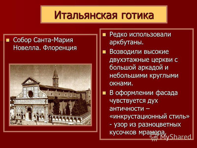 Итальянская готика Собор Санта-Мария Новелла. Флоренция Собор Санта-Мария Новелла. Флоренция Редко использовали аркбутаны. Редко использовали аркбутаны. Возводили высокие двухэтажные церкви с большой аркадой и небольшими круглыми окнами. Возводили вы