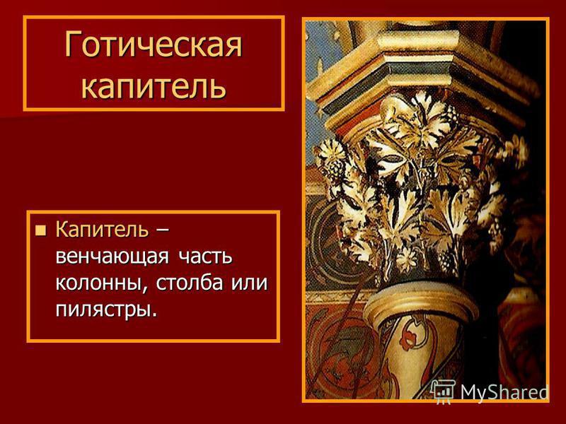 Готическая капитель Капитель – венчающая часть колонны, столба или пилястры. Капитель – венчающая часть колонны, столба или пилястры.