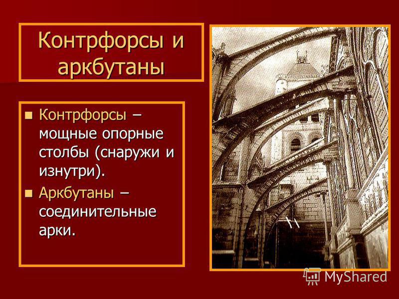Контрфорсы и аркбутаны Контрфорсы – мощные опорные столбы (снаружи и изнутри). Контрфорсы – мощные опорные столбы (снаружи и изнутри). Аркбутаны – соединительные арки. Аркбутаны – соединительные арки.