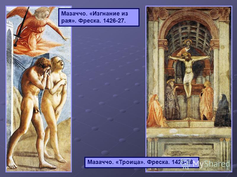 Мазаччо. «Изгнание из рая». Фреска. 1426-27. Мазаччо. «Троица». Фреска. 1423-28.