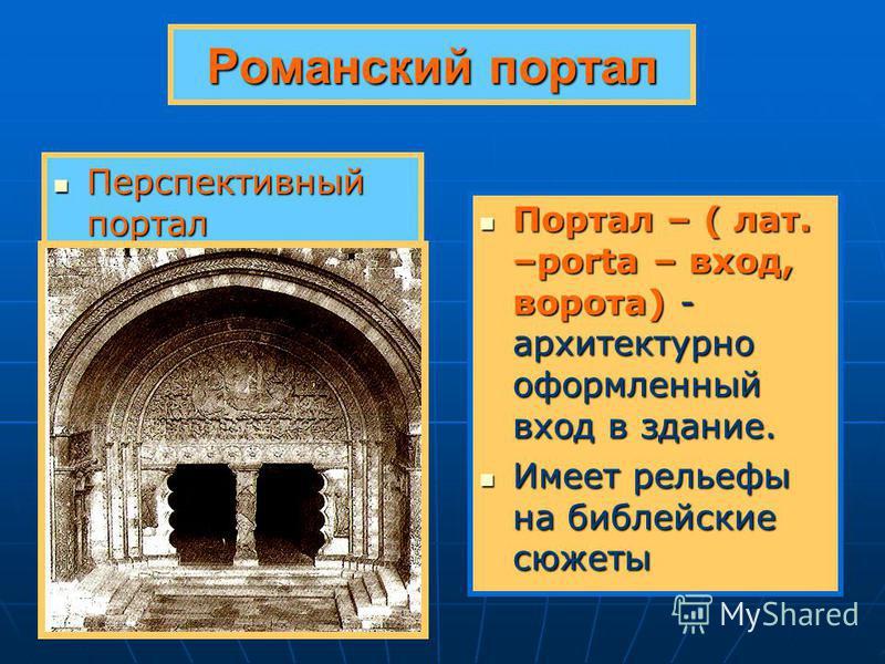 Романский портал Перспективный портал Перспективный портал Портал – ( лат. –porta – вход, ворота) - архитектурно оформленный вход в здание. Портал – ( лат. –porta – вход, ворота) - архитектурно оформленный вход в здание. Имеет рельефы на библейские с