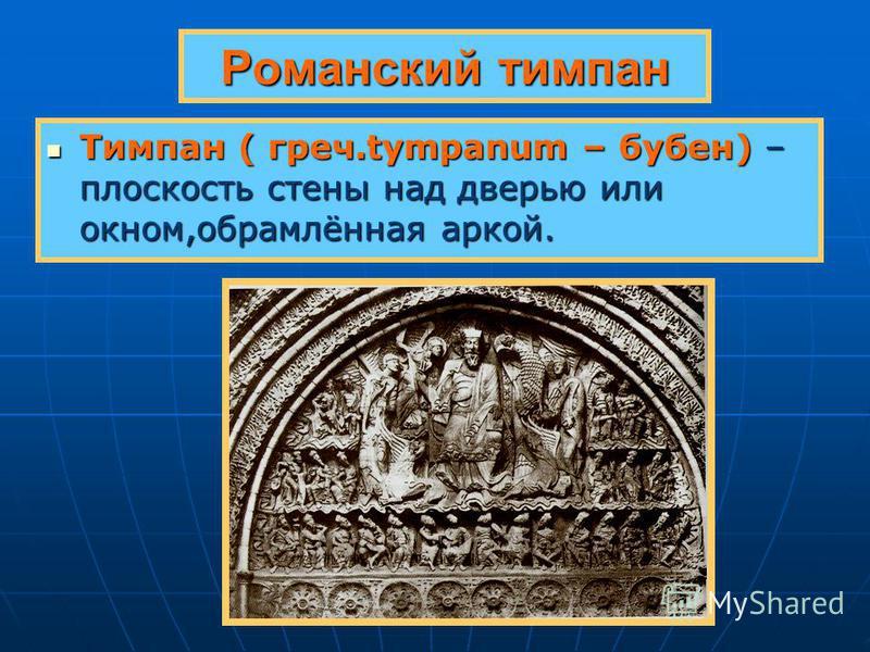 Романский тимпан Тимпан ( греч.tympanum – бубен) – плоскость стены над дверью или окном,обрамлённая аркой. Тимпан ( греч.tympanum – бубен) – плоскость стены над дверью или окном,обрамлённая аркой.