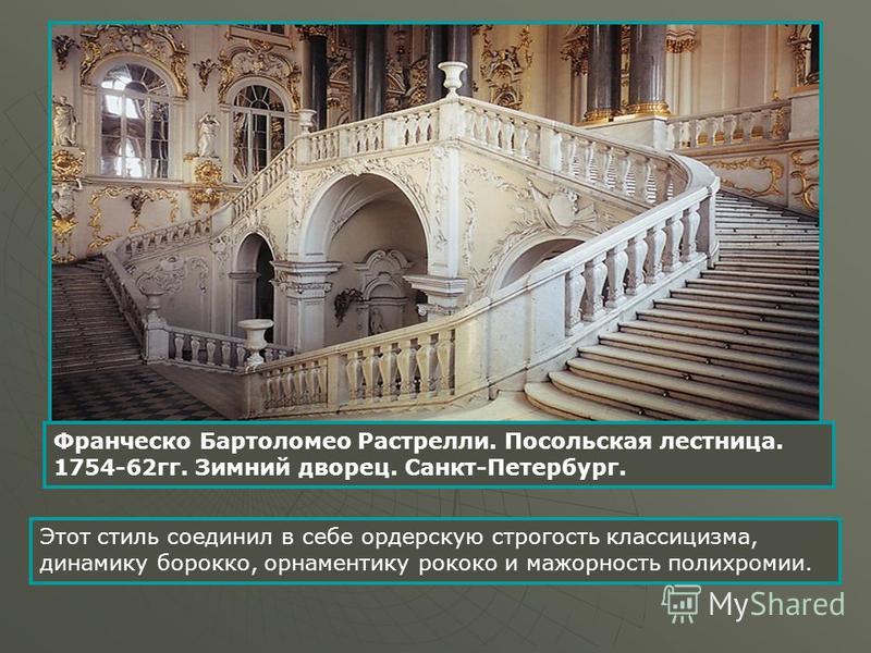 Франческо Бартоломео Растрелли. Посольская лестница. 1754-62 гг. Зимний дворец. Санкт-Петербург. Этот стиль соединил в себе орденскую строгость классицизма, динамику барокко, орнаментику рококо и мажорность полихромии.