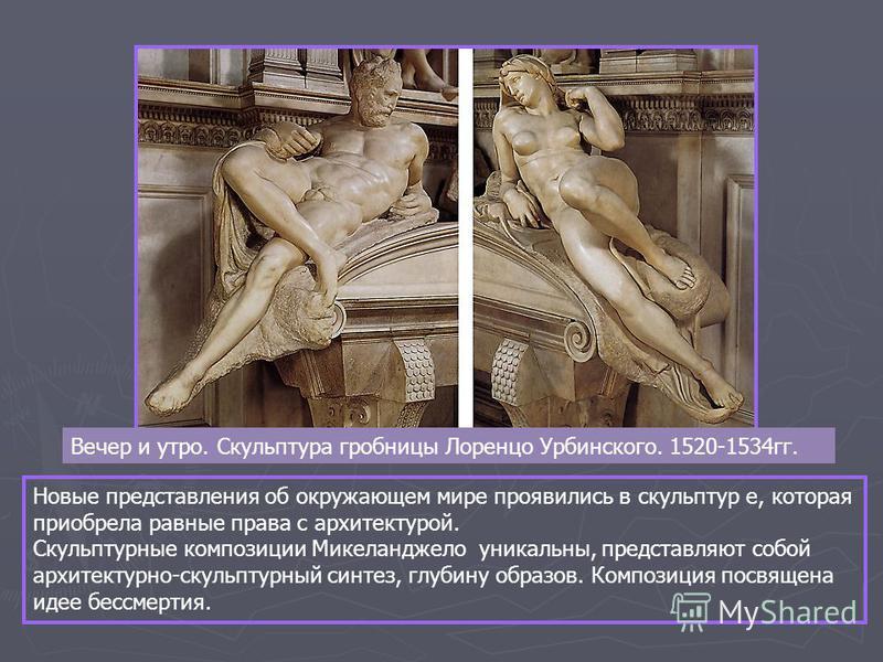 Вечер и утро. Скульптура гробницы Лоренцо Урбинского. 1520-1534 гг. Новые представления об окружающем мире проявились в скульптур е, которая приобрела равные права с архитектурой. Скульптурные композиции Микеланджело уникальны, представляют собой арх