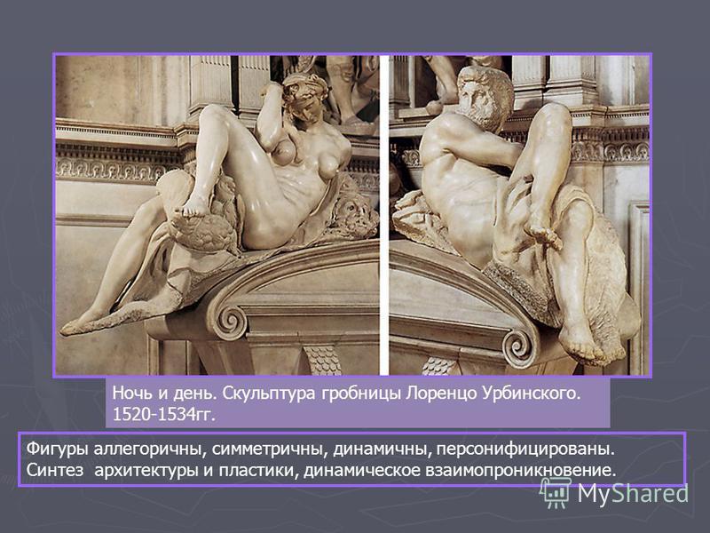 Ночь и день. Скульптура гробницы Лоренцо Урбинского. 1520-1534 гг. Фигуры аллегоричны, симметричны, динамичны, персонифицированы. Синтез архитектуры и пластики, динамическое взаимопроникновение.