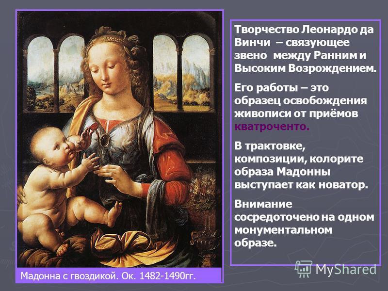 Мадонна с гвоздикой. Ок. 1482-1490 гг. Творчество Леонардо да Винчи – связующее звено между Ранним и Высоким Возрождением. Его работы – это образец освобождения живописи от приёмов кватроченто. В трактовке, композиции, колорите образа Мадонны выступа