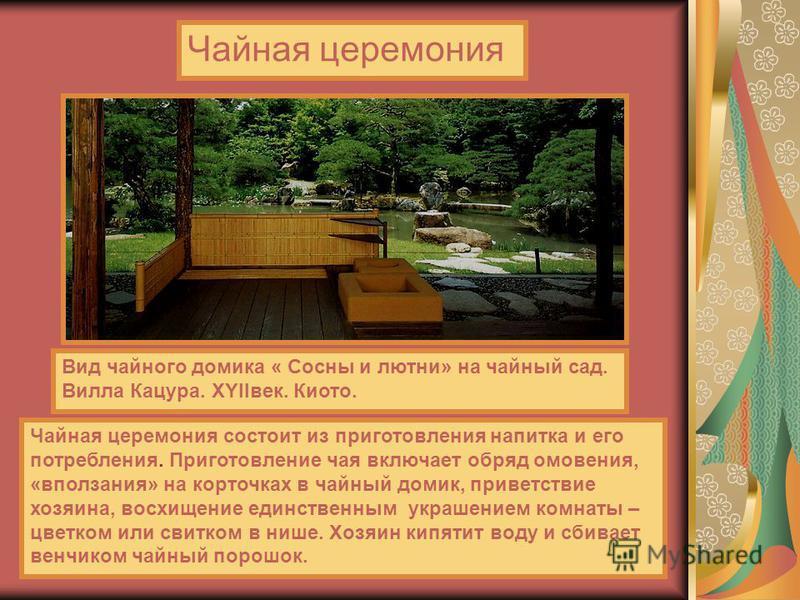 Чайная церемония Вид чайного домика « Сосны и лютни» на чайный сад. Вилла Кацура. XYIIвек. Киото. Чайная церемония состоит из приготовления напитка и его потребления. Приготовление чая включает обряд омовения, «вползания» на корточках в чайный домик,