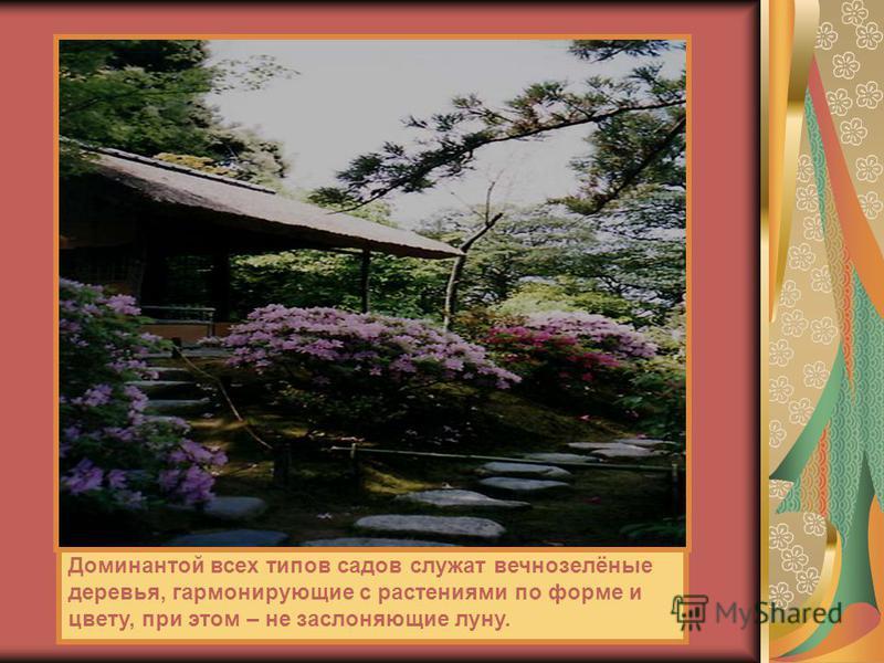Доминантой всех типов садов служат вечнозелёные деревья, гармонирующие с растениями по форме и цвету, при этом – не заслоняющие луну.