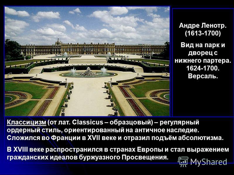 Классицизм (от лат. Classicus – образцовый) – регулярный ордерный стиль, ориентированный на античное наследие. Сложился во Франции в XVII веке и отразил подъём абсолютизма. В XVIII веке распространился в странах Европы и стал выражением гражданских и