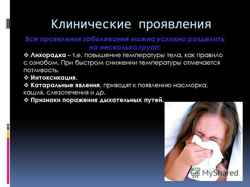 Клинические проявления Все проявления заболевания можно условно разделить на несколько групп: Лихорадка – т.е. повышение температуры тела, как правило с ознобом. При быстром снижении температуры отмечается потливость. Интоксикация. Катаральные явлени