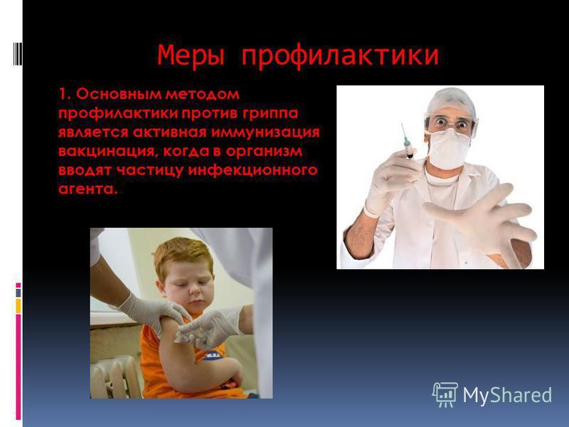 Меры профилактики 1. Основным методом профилактики против гриппа является активная иммунизация вакцинация, когда в организм вводят частицу инфекционного агента.