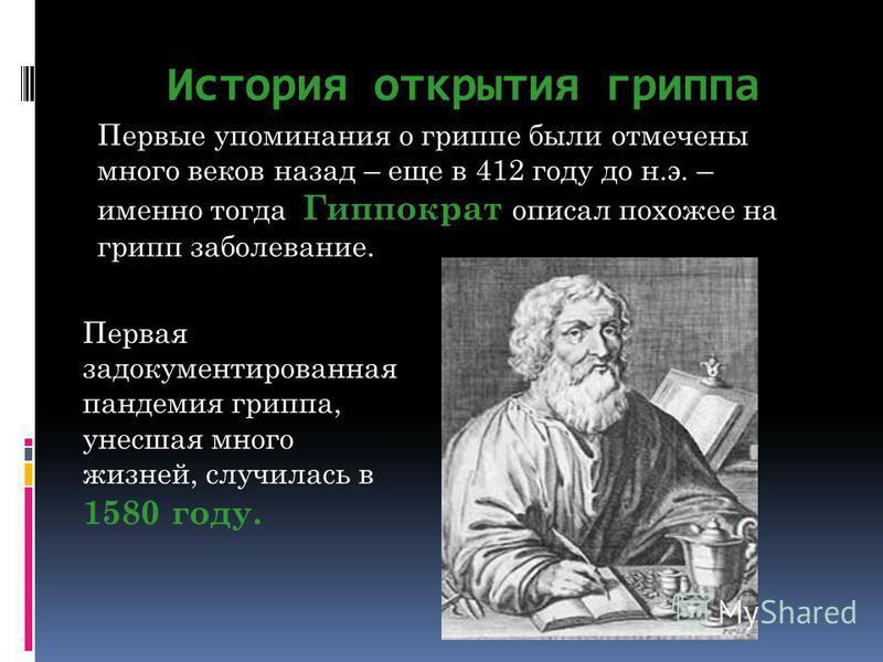 История открытия гриппа Первые упоминания о гриппе были отмечены много веков назад – еще в 412 году до н.э. – именно тогда Гиппократ описал похожее на грипп заболевание. Первая задокументированная пандемия гриппа, унесшая много жизней, случилась в 15