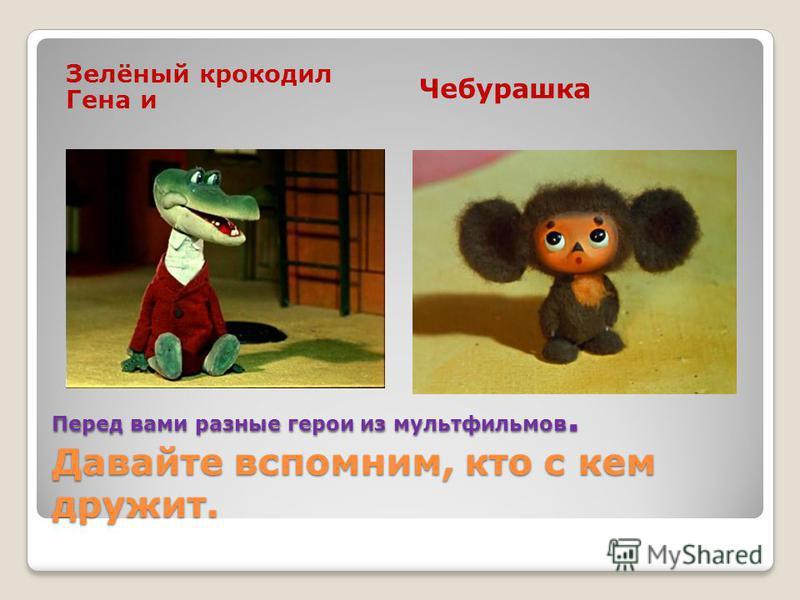 Перед вами разные герои из мультфильмов. Давайте вспомним, кто с кем дружит. Зелёный крокодил Гена и Чебурашка