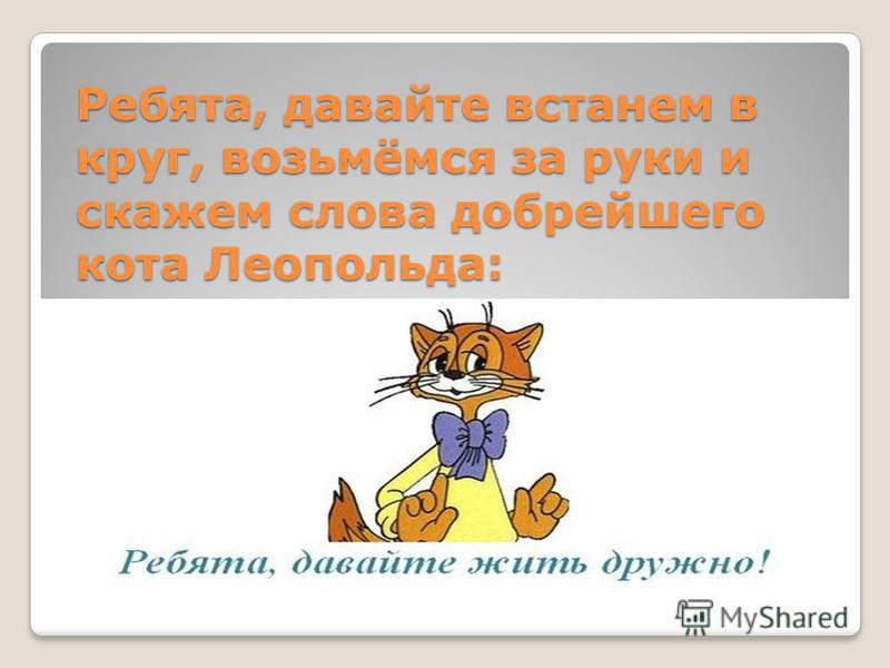 Ребята, давайте встанем в круг, возьмёмся за руки и скажем слова добрейшего кота Леопольда:
