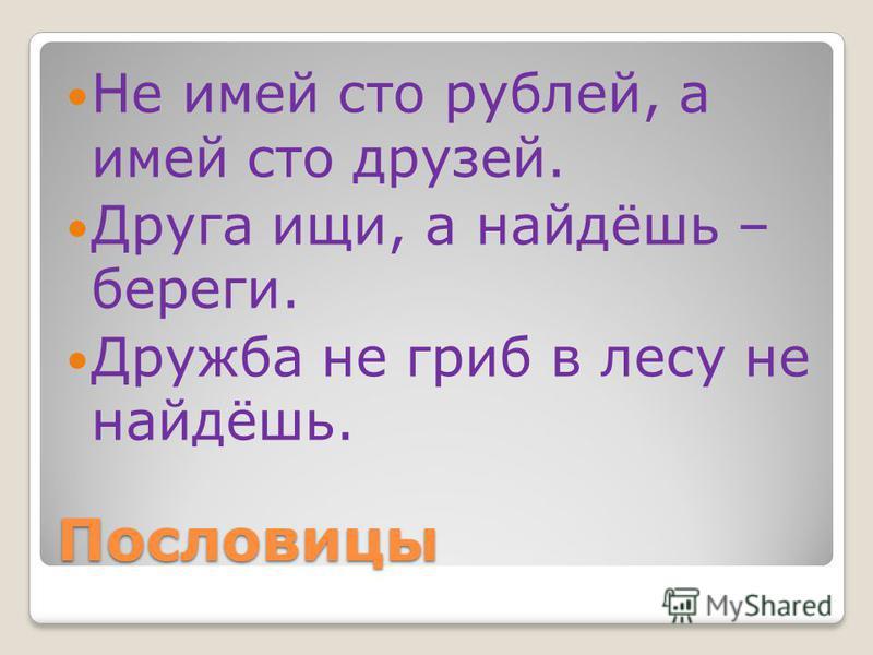 Пословицы Не имей сто рублей, а имей сто друзей. Друга ищи, а найдёшь – береги. Дружба не гриб в лесу не найдёшь.