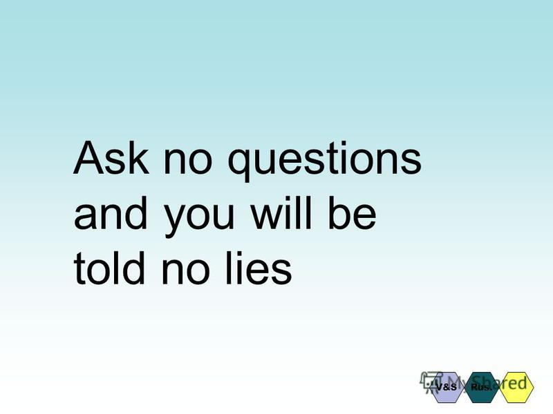 Ask no questions and you will be told no lies V&SRus.