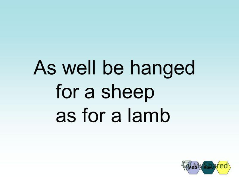 As well be hanged for a sheep as for a lamb Rus.V&S