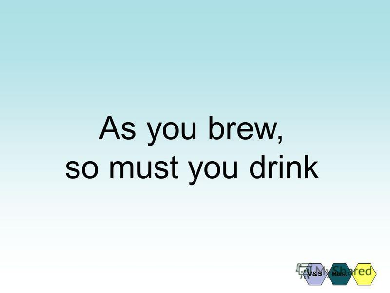 As you brew, so must you drink V&SRus.