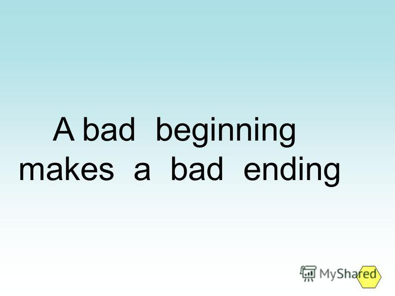 A bad beginning makes a bad ending