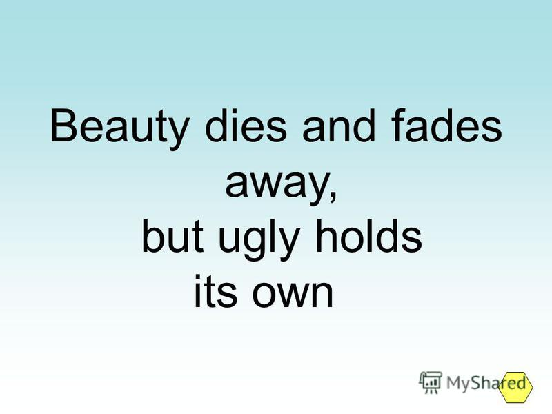 Beauty dies and fades away, but ugly holds its own