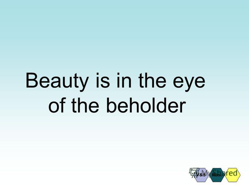 Beauty is in the eye of the beholder Rus.V&S