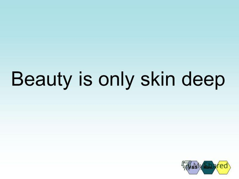 Beauty is only skin deep Rus.V&S