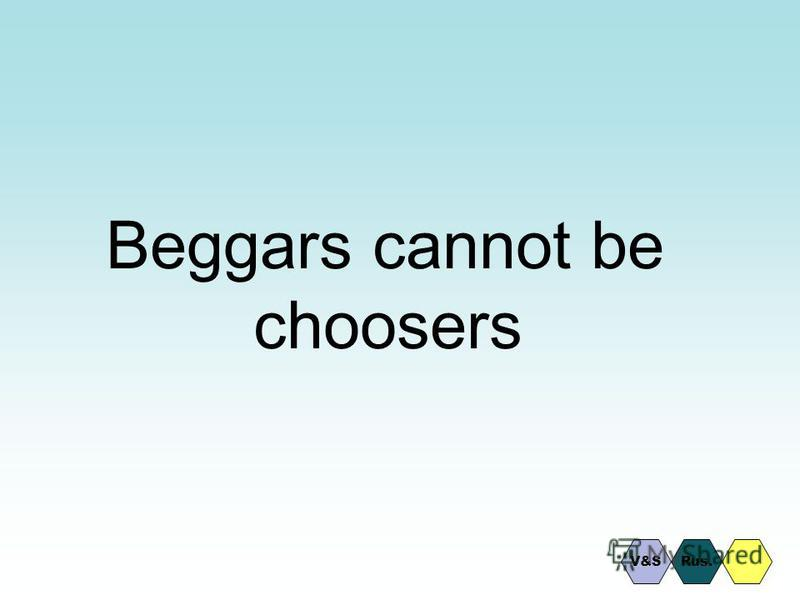 Beggars cannot be choosers Rus.V&S