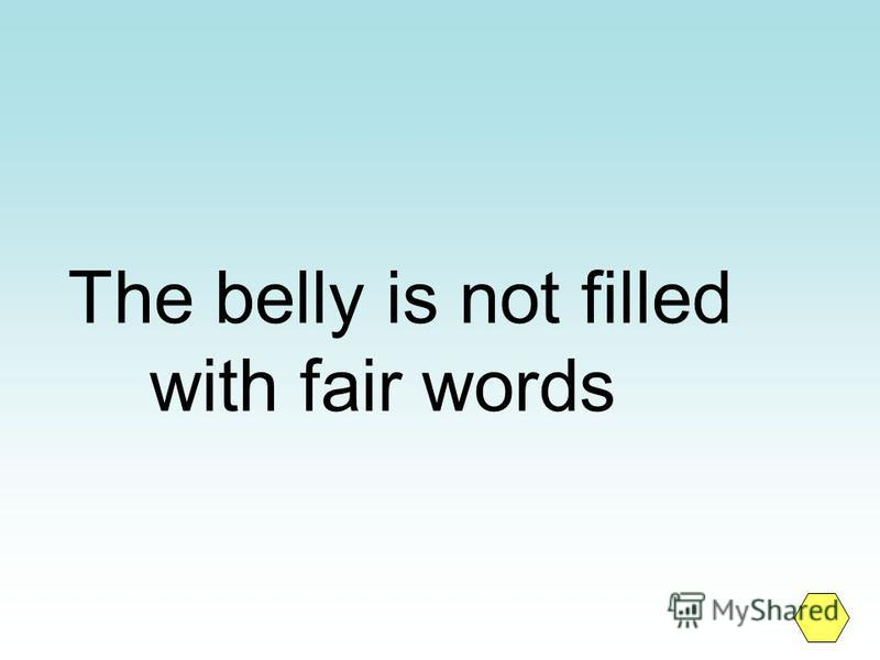 The belly is not filled with fair words
