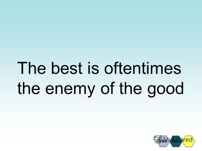 The best is oftentimes the enemy of the good Rus.V&S