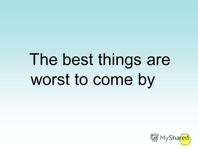 The best things are worst to come by