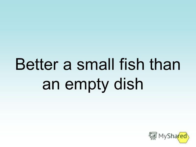 Better a small fish than an empty dish