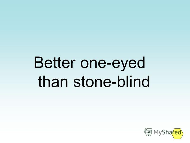 Better one-eyed than stone-blind