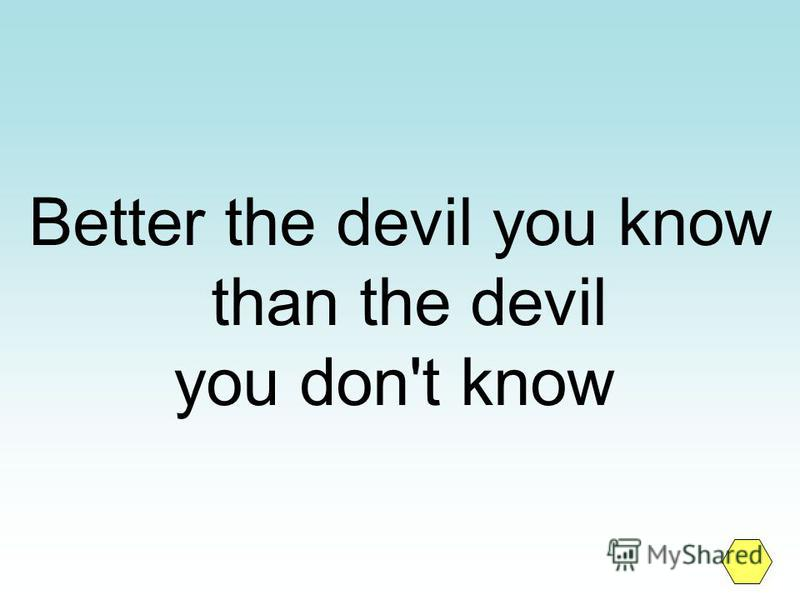 Better the devil you know than the devil you don't know